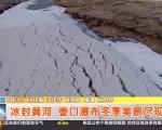 寒冬黄河大面积冰封 壶口瀑布现壮观冰挂流凌景象